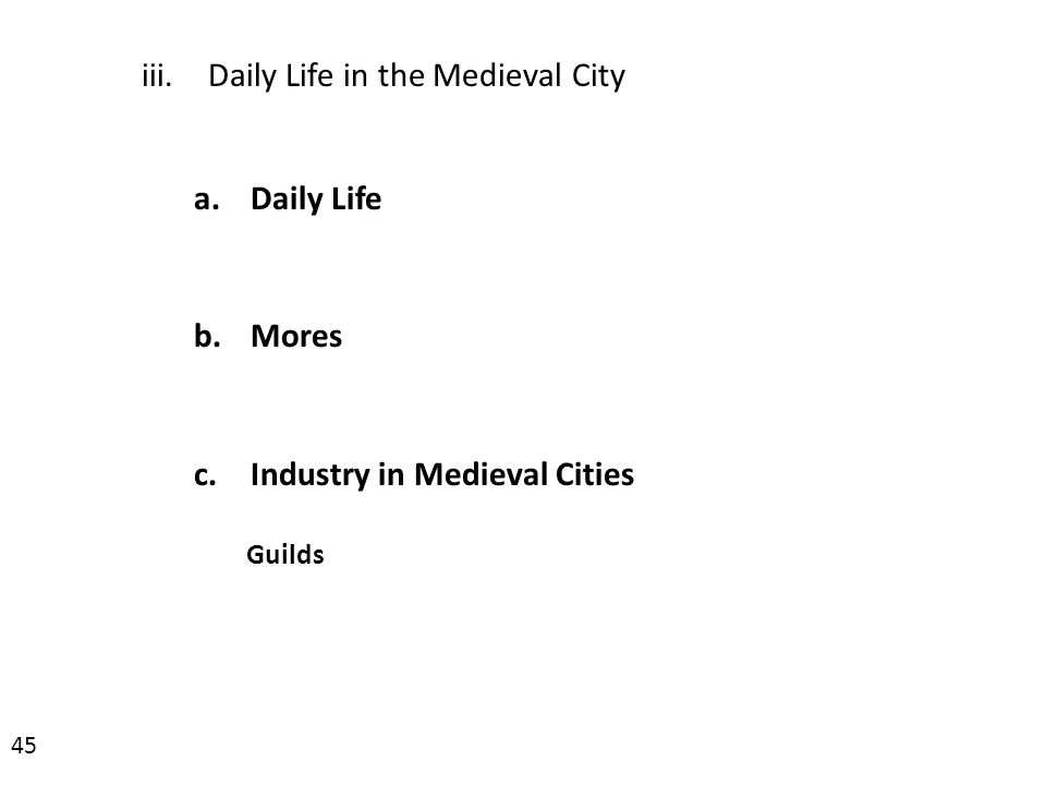 iii.Daily Life in the Medieval City a.Daily Life b.Mores c.Industry in Medieval Cities Guilds 45