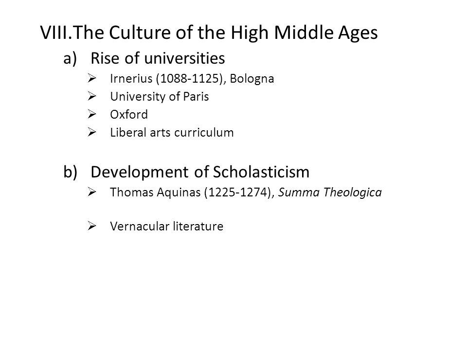 VIII.The Culture of the High Middle Ages a)Rise of universities  Irnerius (1088-1125), Bologna  University of Paris  Oxford  Liberal arts curriculum b)Development of Scholasticism  Thomas Aquinas (1225-1274), Summa Theologica  Vernacular literature