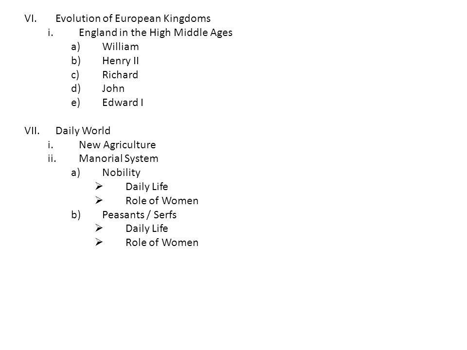 VI.Evolution of European Kingdoms i.England in the High Middle Ages a)William b)Henry II c)Richard d)John e)Edward I VII.Daily World i.New Agriculture ii.Manorial System a)Nobility  Daily Life  Role of Women b)Peasants / Serfs  Daily Life  Role of Women