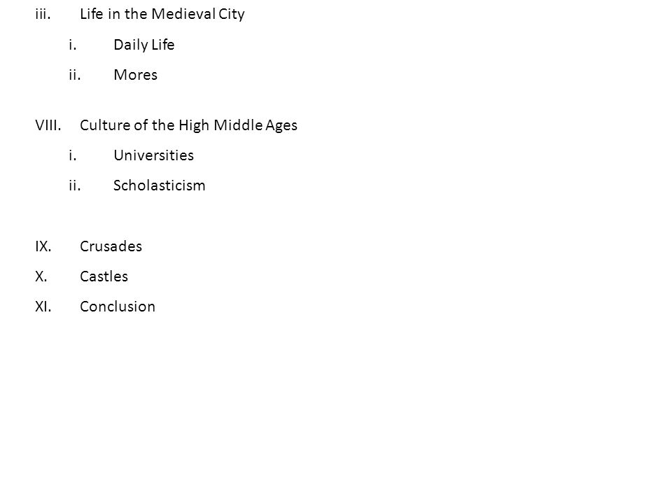 iii.Life in the Medieval City i.Daily Life ii.Mores VIII.Culture of the High Middle Ages i.Universities ii.Scholasticism IX.Crusades X.Castles XI.Conclusion