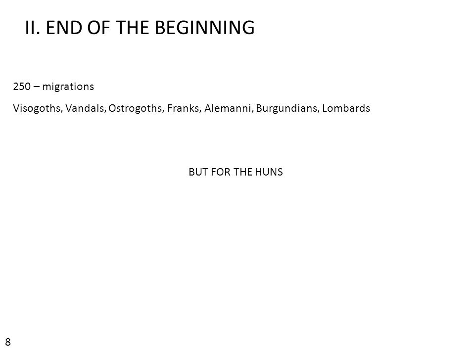 II. END OF THE BEGINNING 250 – migrations Visogoths, Vandals, Ostrogoths, Franks, Alemanni, Burgundians, Lombards BUT FOR THE HUNS 8