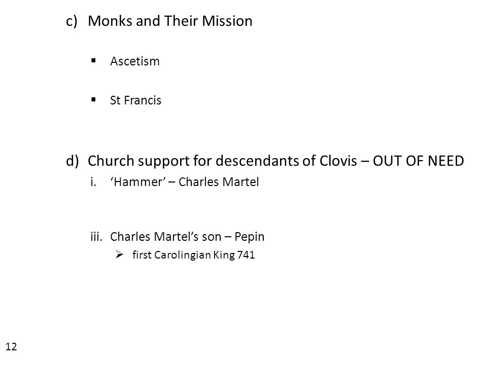 c)Monks and Their Mission  Ascetism  St Francis d)Church support for descendants of Clovis – OUT OF NEED i.'Hammer' – Charles Martel iii.Charles Martel's son – Pepin  first Carolingian King 741 12