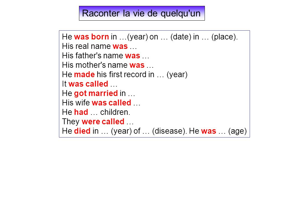 Raconter la vie de quelqu'un He was born in …(year) on … (date) in … (place). His real name was … His father's name was … His mother's name was … He m