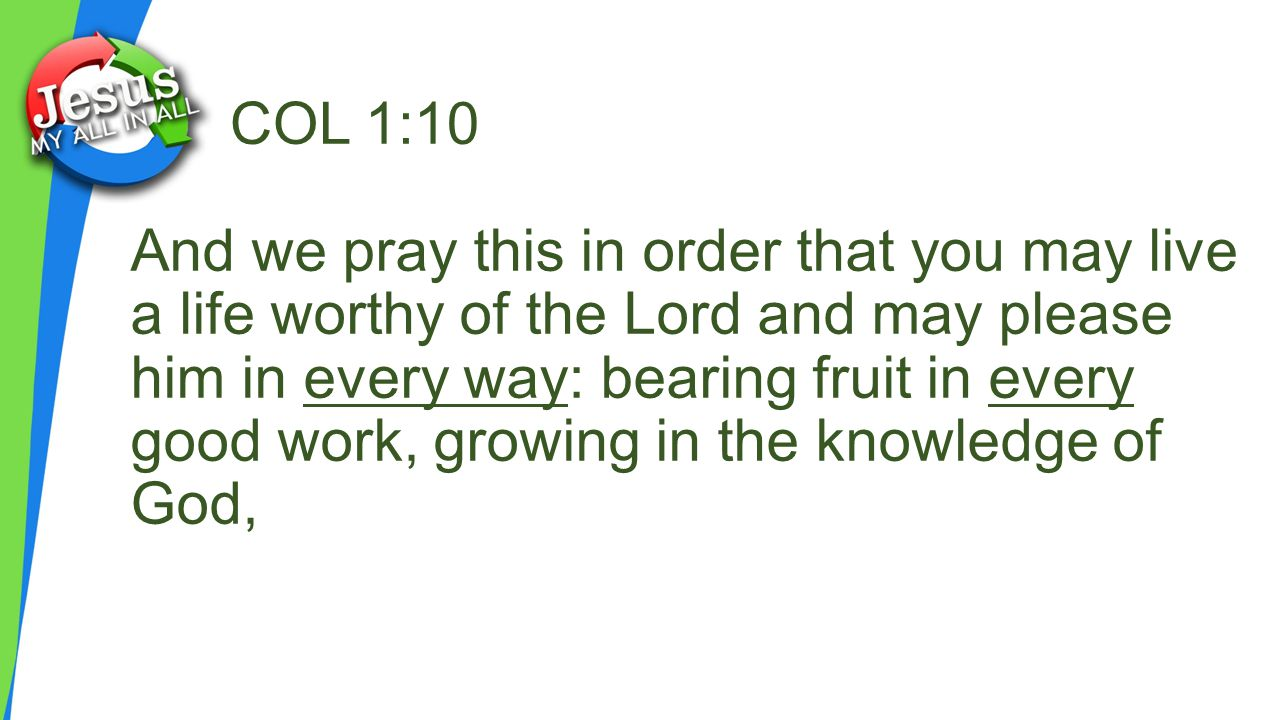 COL 1:10 And we pray this in order that you may live a life worthy of the Lord and may please him in every way: bearing fruit in every good work, growing in the knowledge of God,