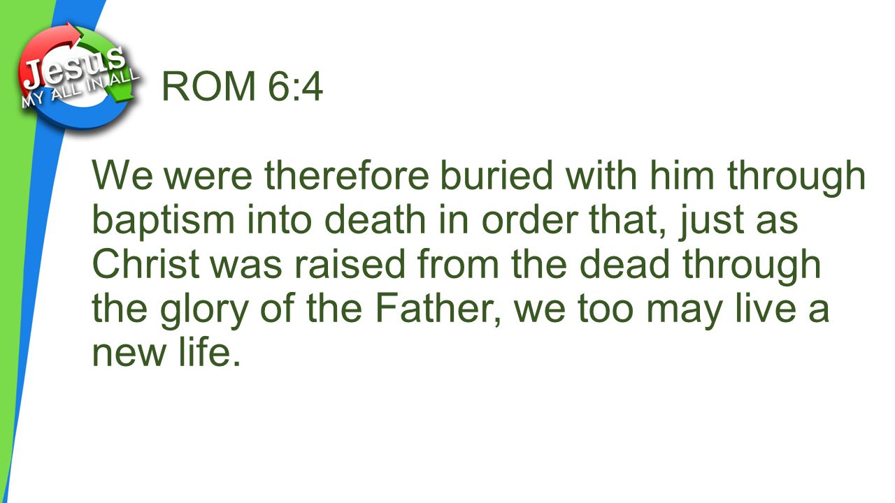 ROM 6:4 We were therefore buried with him through baptism into death in order that, just as Christ was raised from the dead through the glory of the Father, we too may live a new life.