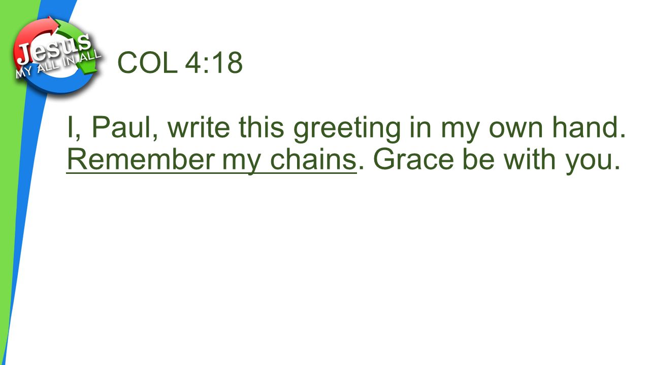 COL 4:18 I, Paul, write this greeting in my own hand. Remember my chains. Grace be with you.