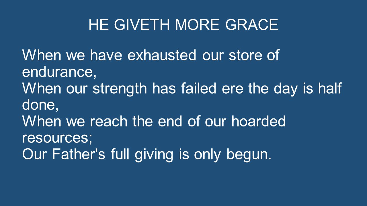 HE GIVETH MORE GRACE When we have exhausted our store of endurance, When our strength has failed ere the day is half done, When we reach the end of our hoarded resources; Our Father s full giving is only begun.