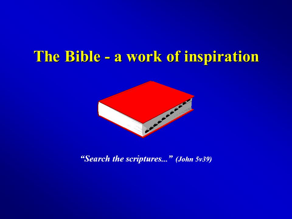 The Bible - a work of inspiration Search the scriptures... (John 5v39)