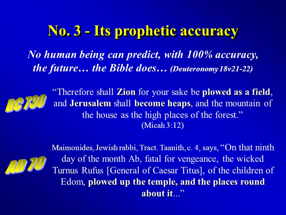 No. 3 - Its prophetic accuracy No human being can predict, with 100% accuracy, the future… the Bible does… (Deuteronomy 18v21-22) Zionplowed as a fiel