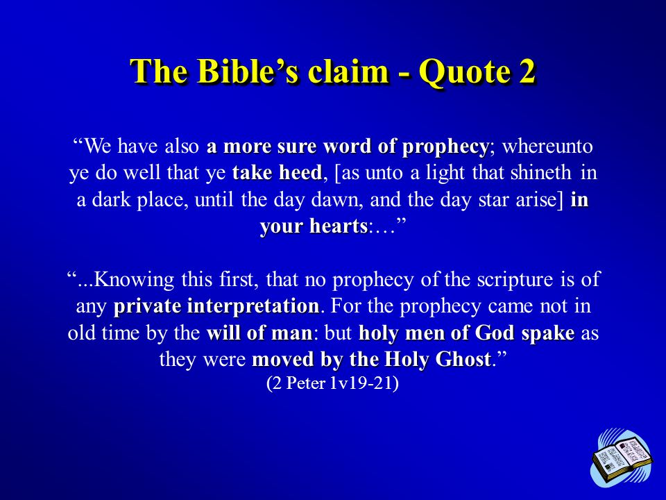 The Bible's claim - Quote 2 a more sure word of prophecy take heed in your hearts We have also a more sure word of prophecy; whereunto ye do well that ye take heed, [as unto a light that shineth in a dark place, until the day dawn, and the day star arise] in your hearts:… private interpretation will of manholy men of God spake moved by the Holy Ghost ...Knowing this first, that no prophecy of the scripture is of any private interpretation.