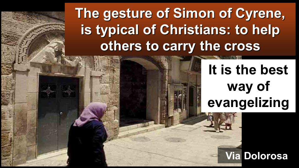 VIA DOLOROSA And they compelled a passerby, Simon of Cyrene, who was coming in from the country, the father of Alexander and Rufus, to carry his cross.