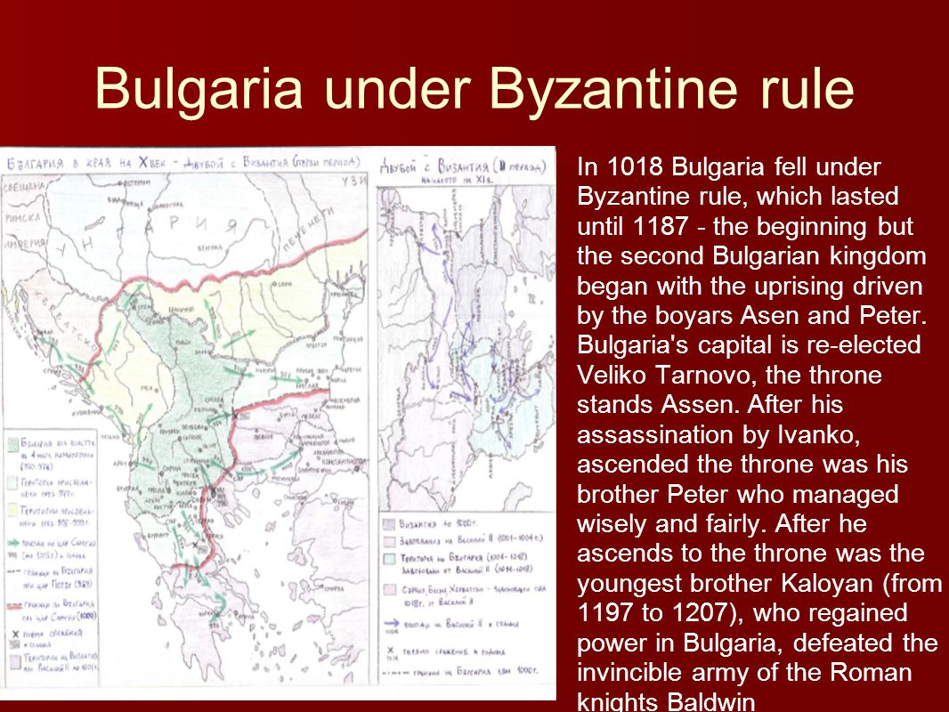 Bulgaria under Byzantine rule In 1018 Bulgaria fell under Byzantine rule, which lasted until 1187 - the beginning but the second Bulgarian kingdom began with the uprising driven by the boyars Asen and Peter.