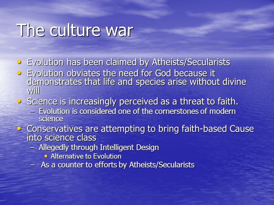 The culture war Evolution has been claimed by Atheists/Secularists Evolution has been claimed by Atheists/Secularists Evolution obviates the need for God because it demonstrates that life and species arise without divine will Evolution obviates the need for God because it demonstrates that life and species arise without divine will Science is increasingly perceived as a threat to faith.
