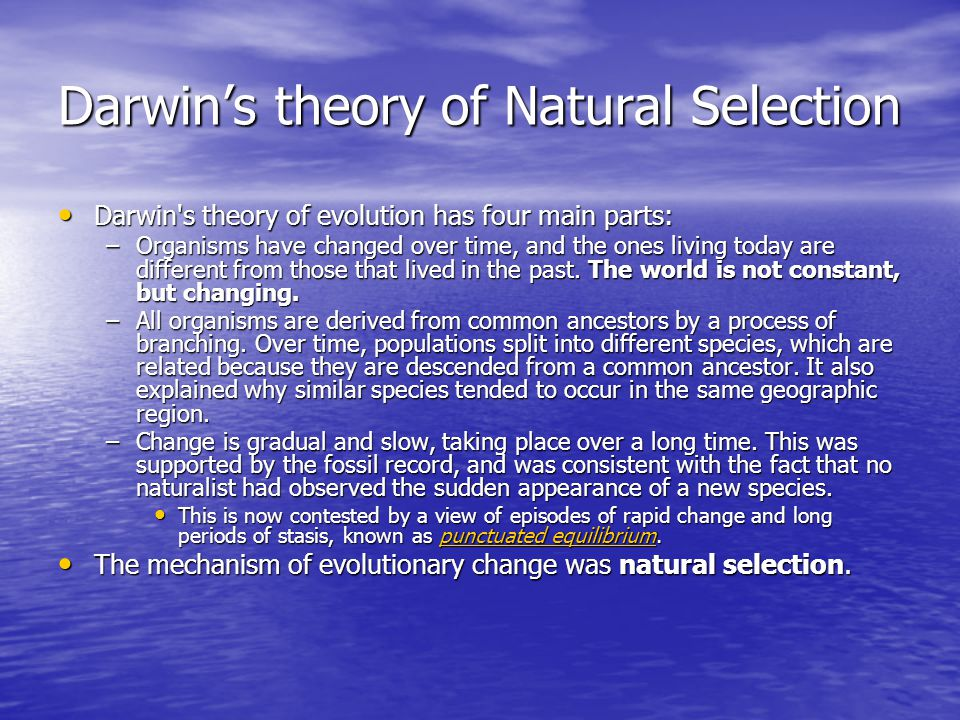 Darwin's theory of Natural Selection Darwin s theory of evolution has four main parts: Darwin s theory of evolution has four main parts: –Organisms have changed over time, and the ones living today are different from those that lived in the past.