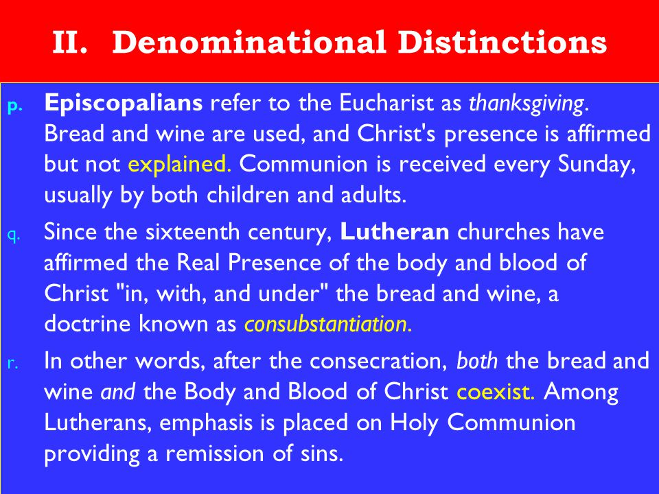 19 II. Denominational Distinctions p. Episcopalians refer to the Eucharist as thanksgiving. Bread and wine are used, and Christ's presence is affirmed