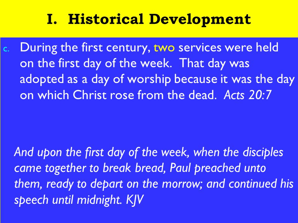 4 I. Historical Development c. During the first century, two services were held on the first day of the week. That day was adopted as a day of worship