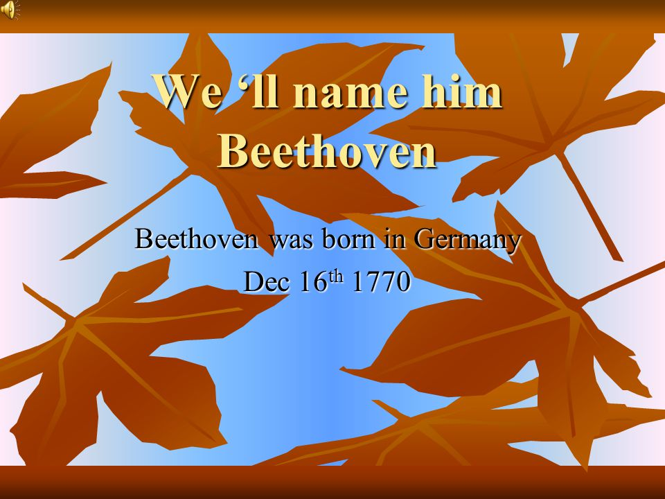 We 'll name him Beethoven Beethoven was born in Germany Dec 16 th 1770
