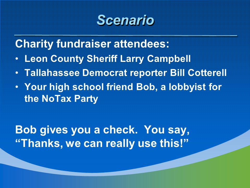 Scenario Charity fundraiser attendees: Leon County Sheriff Larry Campbell Tallahassee Democrat reporter Bill Cotterell Your high school friend Bob, a lobbyist for the NoTax Party Bob gives you a check.