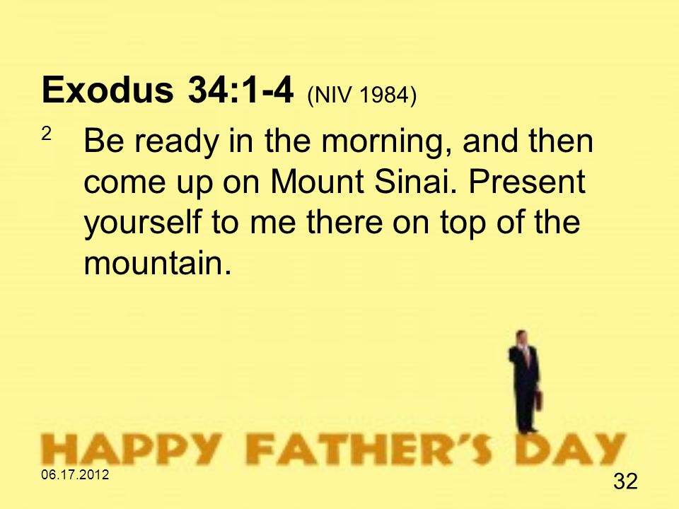 06.17.2012 32 Exodus 34:1-4 (NIV 1984) 2 Be ready in the morning, and then come up on Mount Sinai.