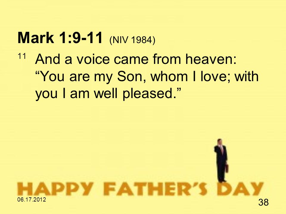 06.17.2012 38 Mark 1:9-11 (NIV 1984) 11 And a voice came from heaven: You are my Son, whom I love; with you I am well pleased.