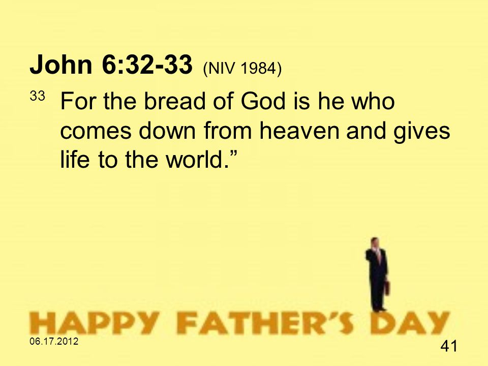 06.17.2012 41 John 6:32-33 (NIV 1984) 33 For the bread of God is he who comes down from heaven and gives life to the world.