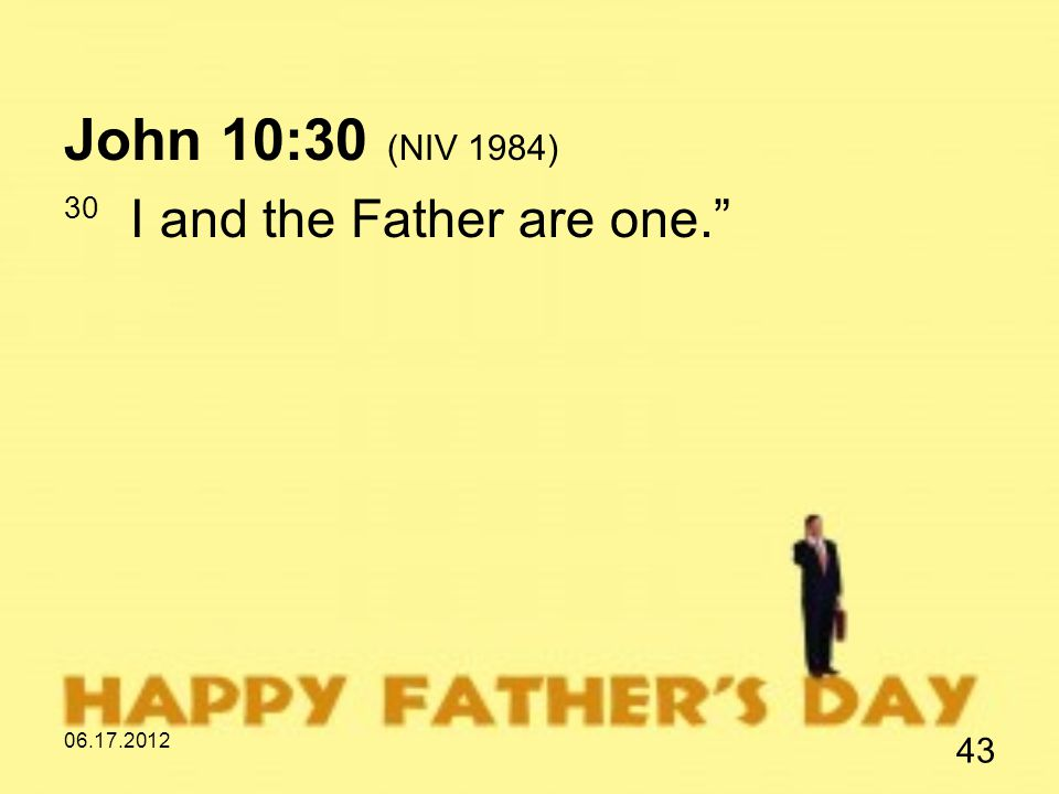 06.17.2012 43 John 10:30 (NIV 1984) 30 I and the Father are one.