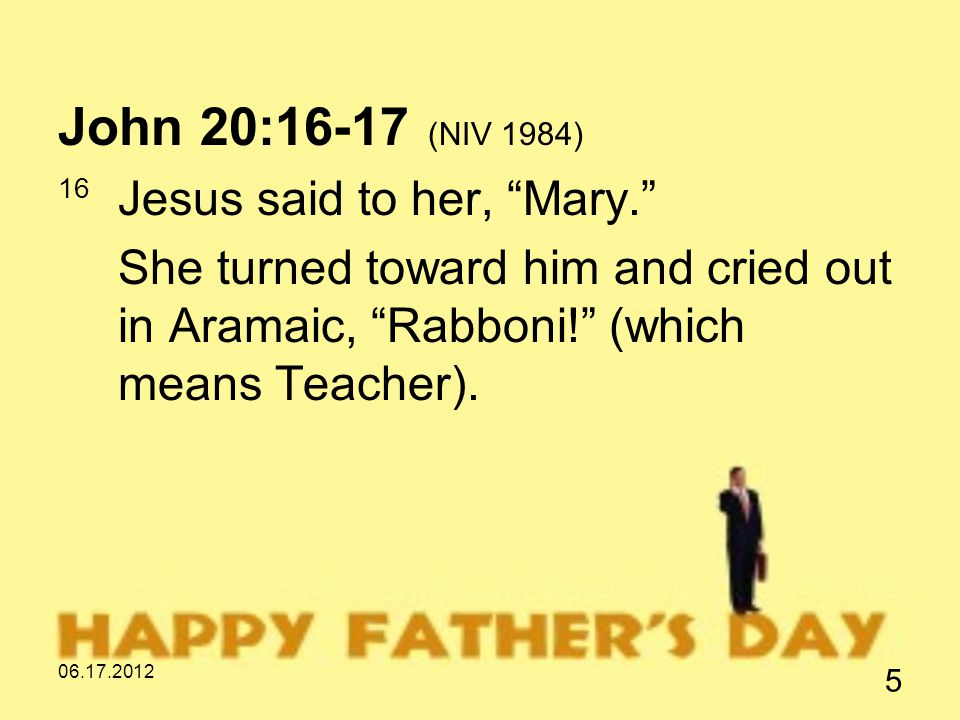 06.17.2012 5 John 20:16-17 (NIV 1984) 16 Jesus said to her, Mary. She turned toward him and cried out in Aramaic, Rabboni! (which means Teacher).