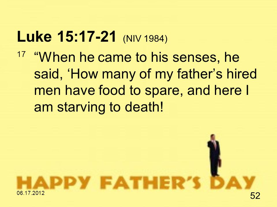 06.17.2012 52 Luke 15:17-21 (NIV 1984) 17 When he came to his senses, he said, 'How many of my father's hired men have food to spare, and here I am starving to death!