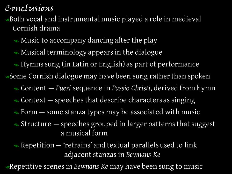 Conclusions · Music to accompany dancing after the play Ÿ Both vocal and instrumental music played a role in medieval Cornish drama · Content Ÿ Some Cornish dialogue may have been sung rather than spoken · Hymns sung (in Latin or English) as part of performance · Repetition Ÿ Repetitive scenes in Bewnans Ke may have been sung to music · Context · Form — Pueri sequence in Passio Christi, derived from hymn — speeches that describe characters as singing — some stanza types may be associated with music · Structure— speeches grouped in larger patterns that suggest a musical form — 'refrains' and textual parallels used to link adjacent stanzas in Bewnans Ke · Musical terminology appears in the dialogue
