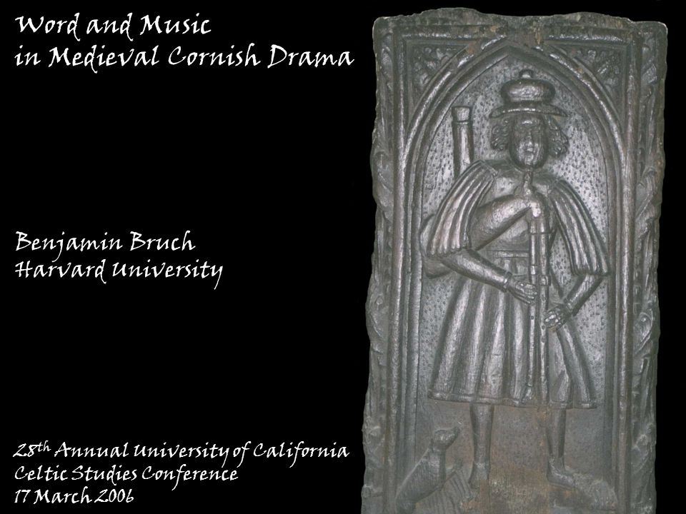 Word and Music in Medieval Cornish Drama 28 th Annual University of California Celtic Studies Conference 17 March 2006 Benjamin Bruch Harvard University