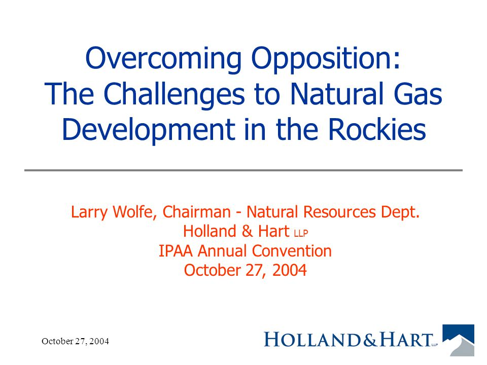October 27, 20041 Overcoming Opposition: The Challenges to Natural Gas Development in the Rockies Larry Wolfe, Chairman - Natural Resources Dept.