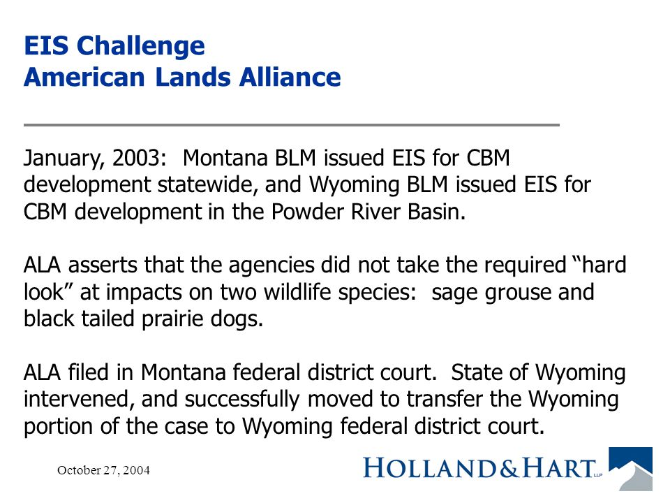 October 27, 200419 EIS Challenge American Lands Alliance January, 2003: Montana BLM issued EIS for CBM development statewide, and Wyoming BLM issued EIS for CBM development in the Powder River Basin.