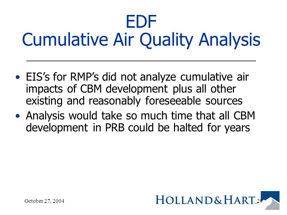 October 27, 200429 EDF Cumulative Air Quality Analysis EIS's for RMP's did not analyze cumulative air impacts of CBM development plus all other existing and reasonably foreseeable sources Analysis would take so much time that all CBM development in PRB could be halted for years
