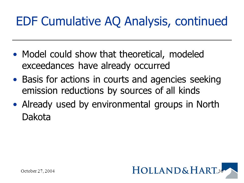 October 27, 200430 EDF Cumulative AQ Analysis, continued Model could show that theoretical, modeled exceedances have already occurred Basis for actions in courts and agencies seeking emission reductions by sources of all kinds Already used by environmental groups in North Dakota