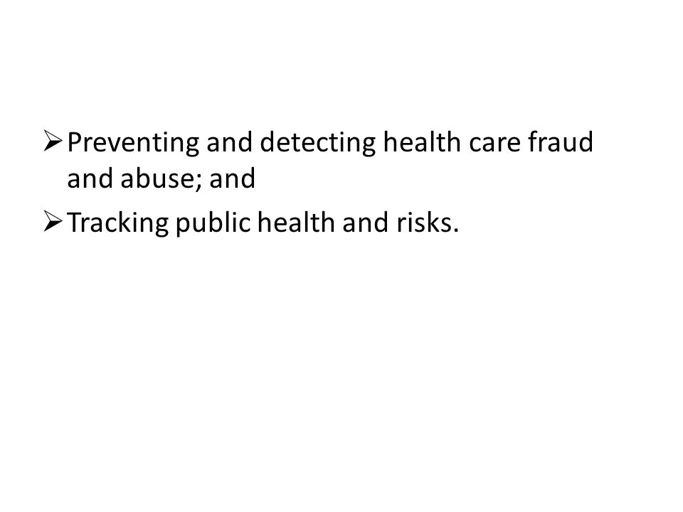  Preventing and detecting health care fraud and abuse; and  Tracking public health and risks.