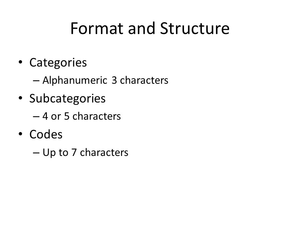 Format and Structure Categories – Alphanumeric 3 characters Subcategories – 4 or 5 characters Codes – Up to 7 characters