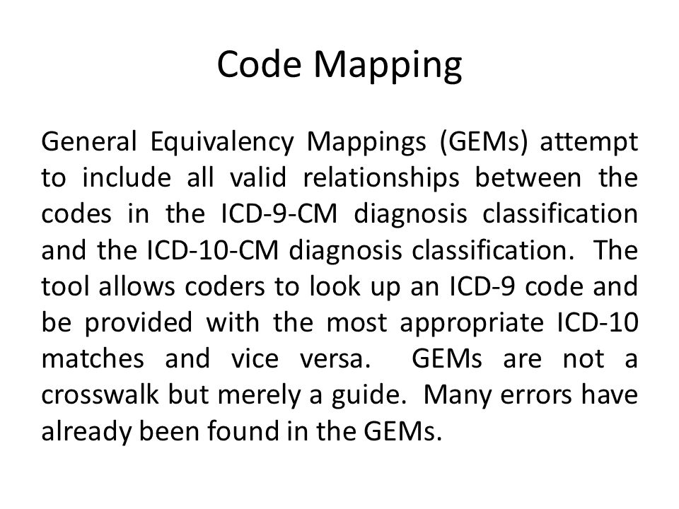Code Mapping General Equivalency Mappings (GEMs) attempt to include all valid relationships between the codes in the ICD-9-CM diagnosis classification