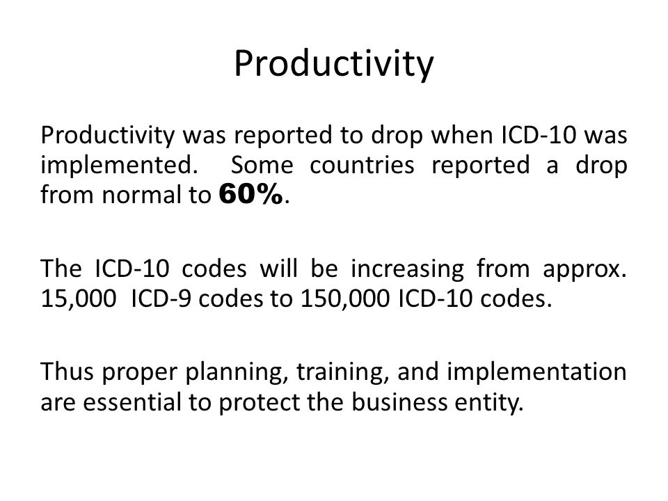 Productivity Productivity was reported to drop when ICD-10 was implemented. Some countries reported a drop from normal to 60%. The ICD-10 codes will b