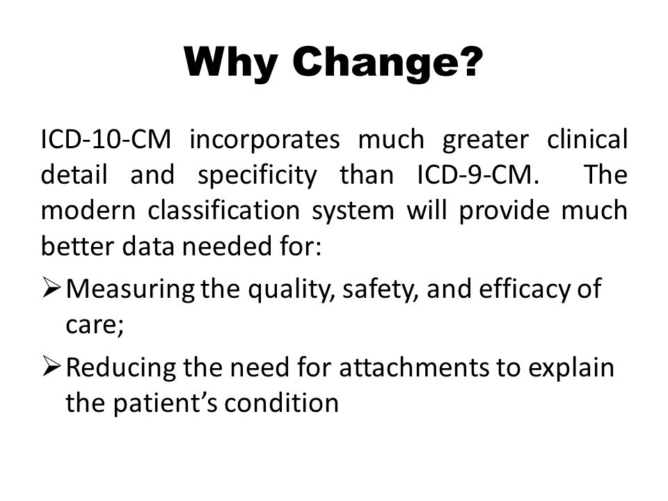 Why Change? ICD-10-CM incorporates much greater clinical detail and specificity than ICD-9-CM. The modern classification system will provide much bett