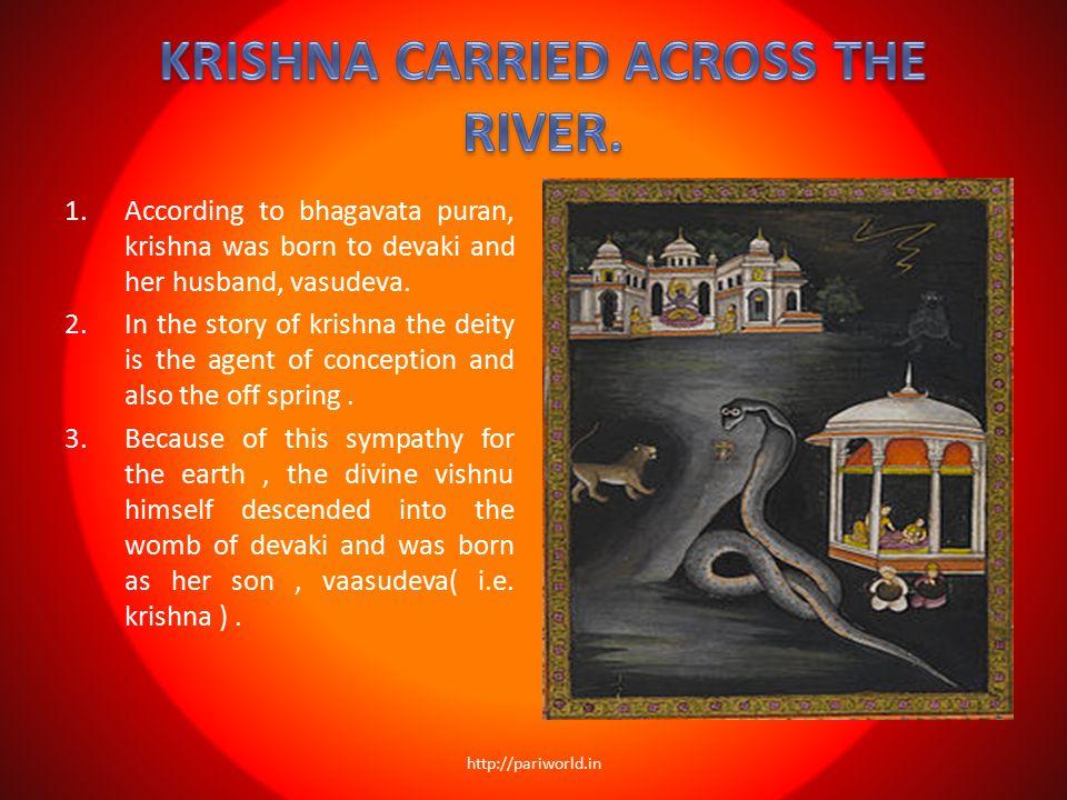 1.According to bhagavata puran, krishna was born to devaki and her husband, vasudeva. 2.In the story of krishna the deity is the agent of conception a