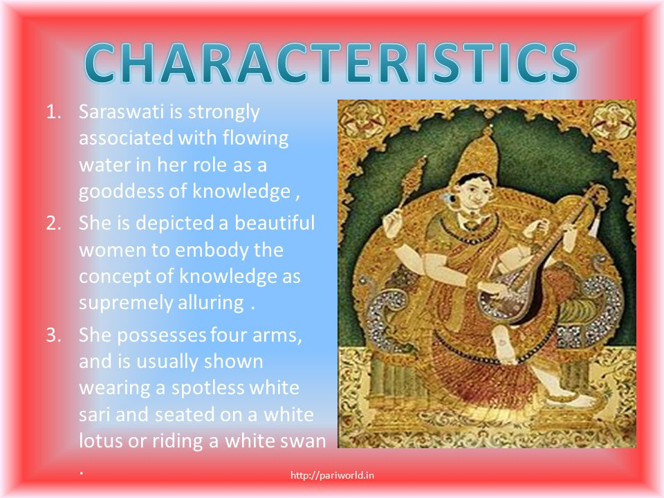 1.Saraswati is strongly associated with flowing water in her role as a gooddess of knowledge, 2.She is depicted a beautiful women to embody the concep