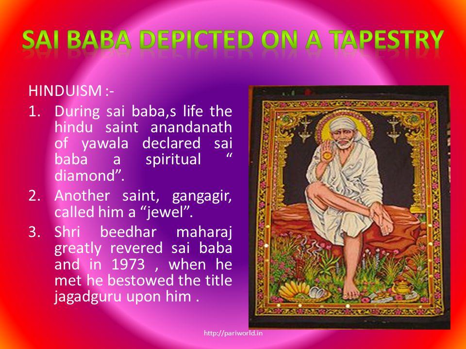 "HINDUISM :- 1.During sai baba,s life the hindu saint anandanath of yawala declared sai baba a spiritual "" diamond"". 2.Another saint, gangagir, called"