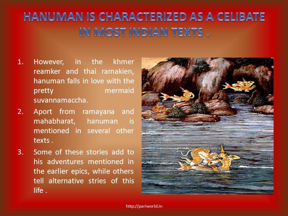 1.However, in the khmer reamker and thai ramakien, hanuman falls in love with the pretty mermaid suvannamaccha. 2.Aport from ramayana and mahabharat,