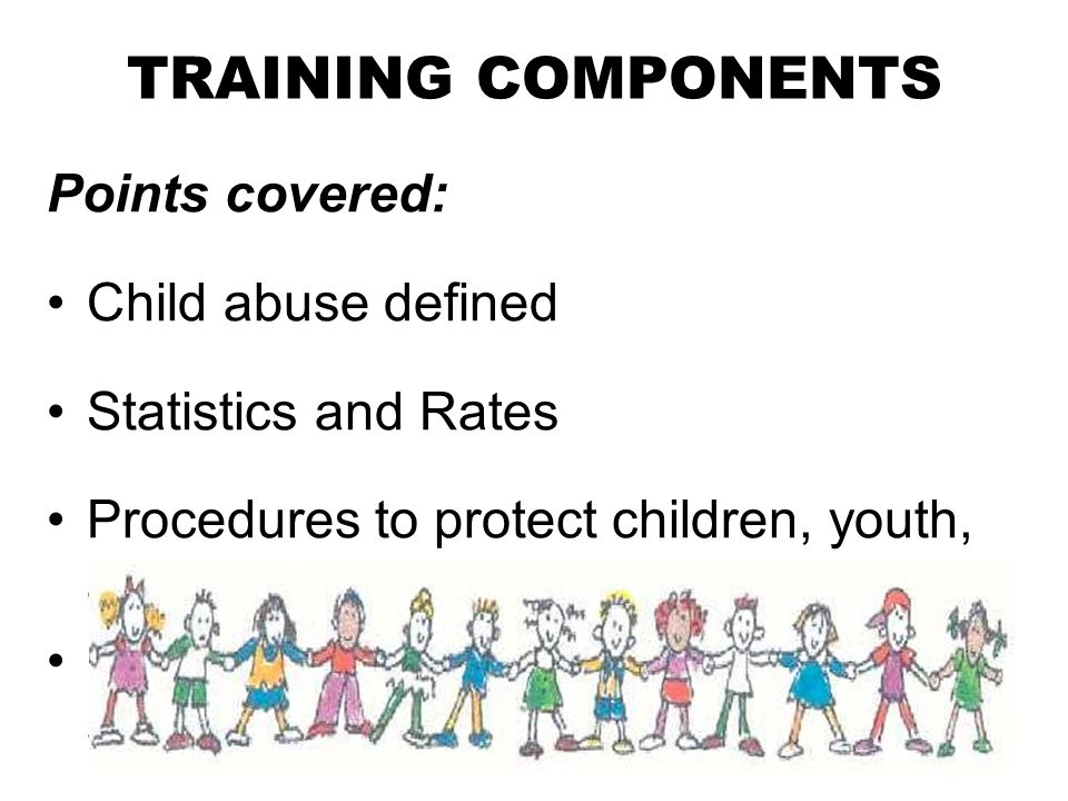 TRAINING COMPONENTS Points covered: Child abuse defined Statistics and Rates Procedures to protect children, youth, and those who work with them.