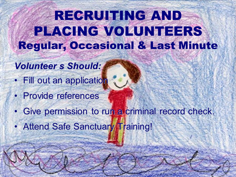 RECRUITING AND PLACING VOLUNTEERS Regular, Occasional & Last Minute Volunteer s Should: Fill out an applicationFill out an application Provide referencesProvide references Give permission to run a criminal record check.Give permission to run a criminal record check.