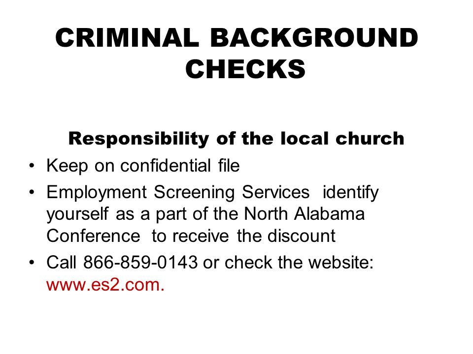 CRIMINAL BACKGROUND CHECKS Responsibility of the local church Keep on confidential file Employment Screening Services identify yourself as a part of the North Alabama Conference to receive the discount Call 866-859-0143 or check the website: www.es2.com.