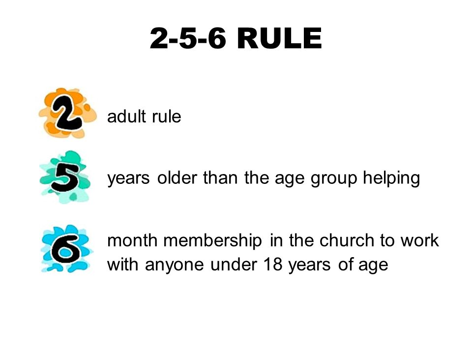 2-5-6 RULE month membership in the church to work with anyone under 18 years of age adult rule years older than the age group helping