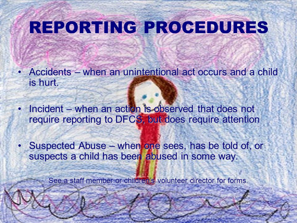 REPORTING PROCEDURES Accidents – when an unintentional act occurs and a child is hurt.Accidents – when an unintentional act occurs and a child is hurt.