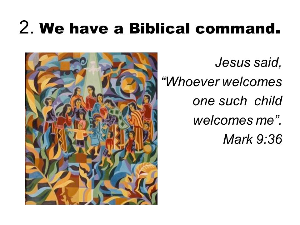 2. We have a Biblical command. Jesus said, Whoever welcomes one such child welcomes me . Mark 9:36