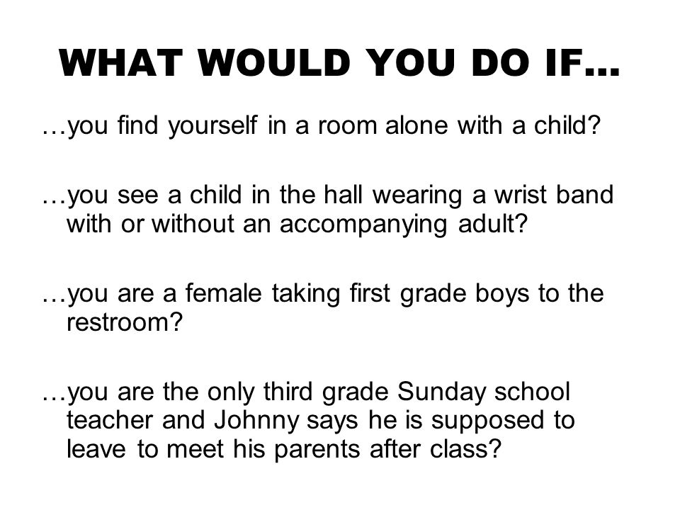 WHAT WOULD YOU DO IF… …you find yourself in a room alone with a child.